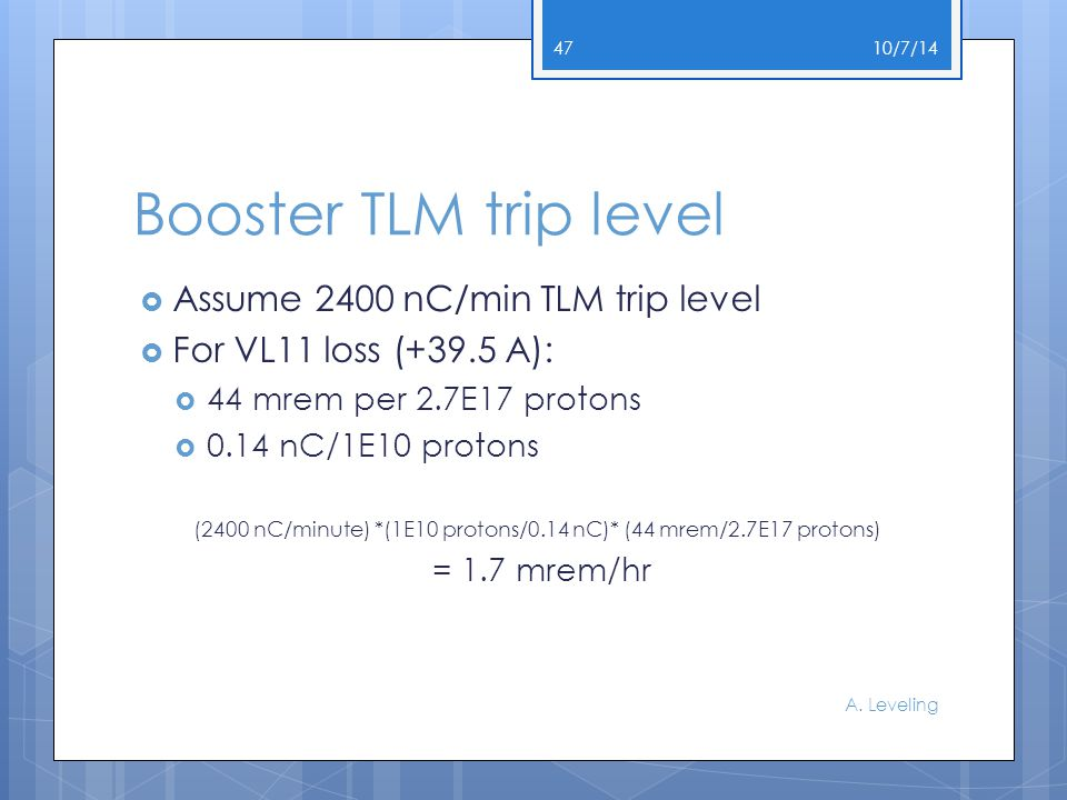 Booster TLM trip level  Assume 2400 nC/min TLM trip level  For VL11 loss (+39.5 A):  44 mrem per 2.7E17 protons  0.14 nC/1E10 protons (2400 nC/minute) *(1E10 protons/0.14 nC)* (44 mrem/2.7E17 protons) = 1.7 mrem/hr 10/7/14 A.