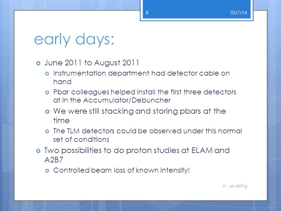 early days:  June 2011 to August 2011  Instrumentation department had detector cable on hand  Pbar colleagues helped install the first three detectors at in the Accumulator/Debuncher  We were still stacking and storing pbars at the time  The TLM detectors could be observed under this normal set of conditions  Two possibilities to do proton studies at ELAM and A2B7  Controlled beam loss of known intensity.