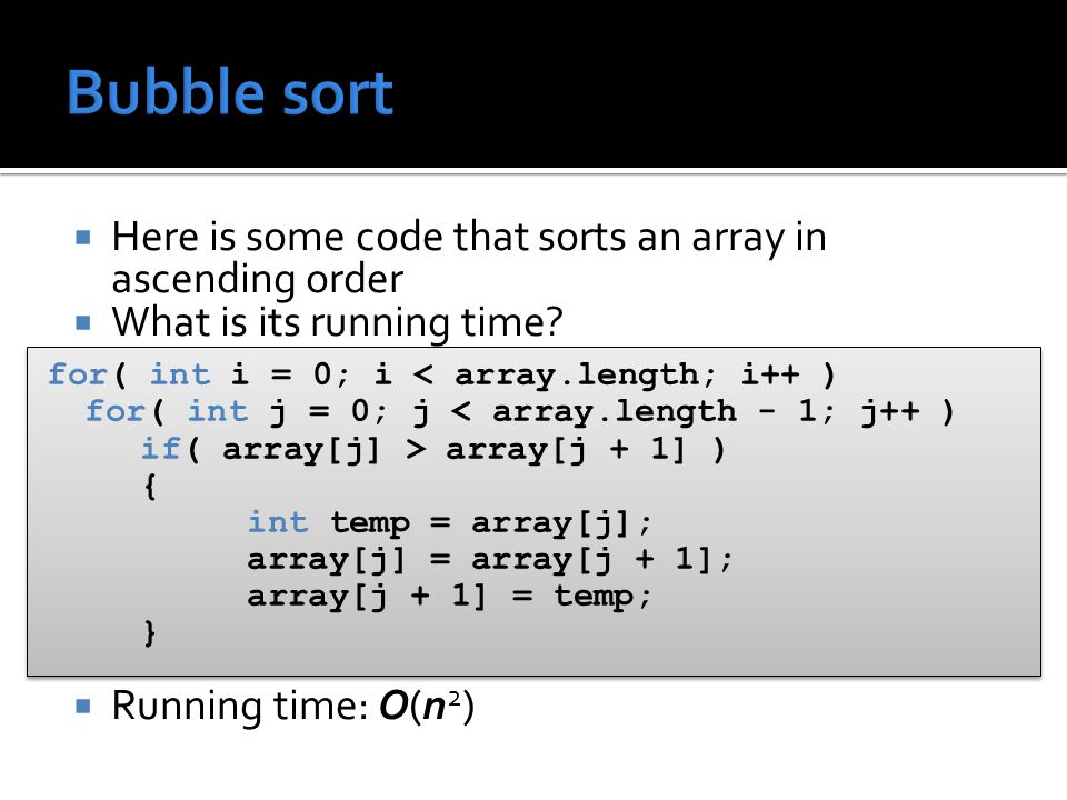  Here is some code that sorts an array in ascending order  What is its running time?  Running time: O(n 2 ) for( int i = 0; i < array.length; i++ )