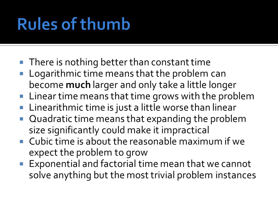  There is nothing better than constant time  Logarithmic time means that the problem can become much larger and only take a little longer  Linear time means that time grows with the problem  Linearithmic time is just a little worse than linear  Quadratic time means that expanding the problem size significantly could make it impractical  Cubic time is about the reasonable maximum if we expect the problem to grow  Exponential and factorial time mean that we cannot solve anything but the most trivial problem instances