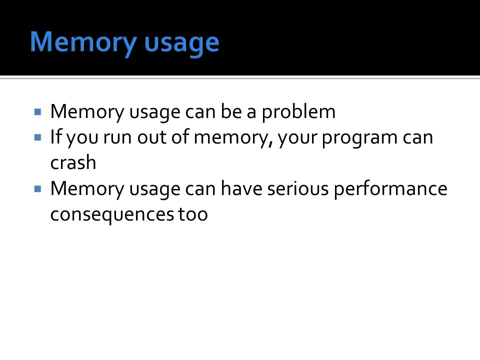  Memory usage can be a problem  If you run out of memory, your program can crash  Memory usage can have serious performance consequences too