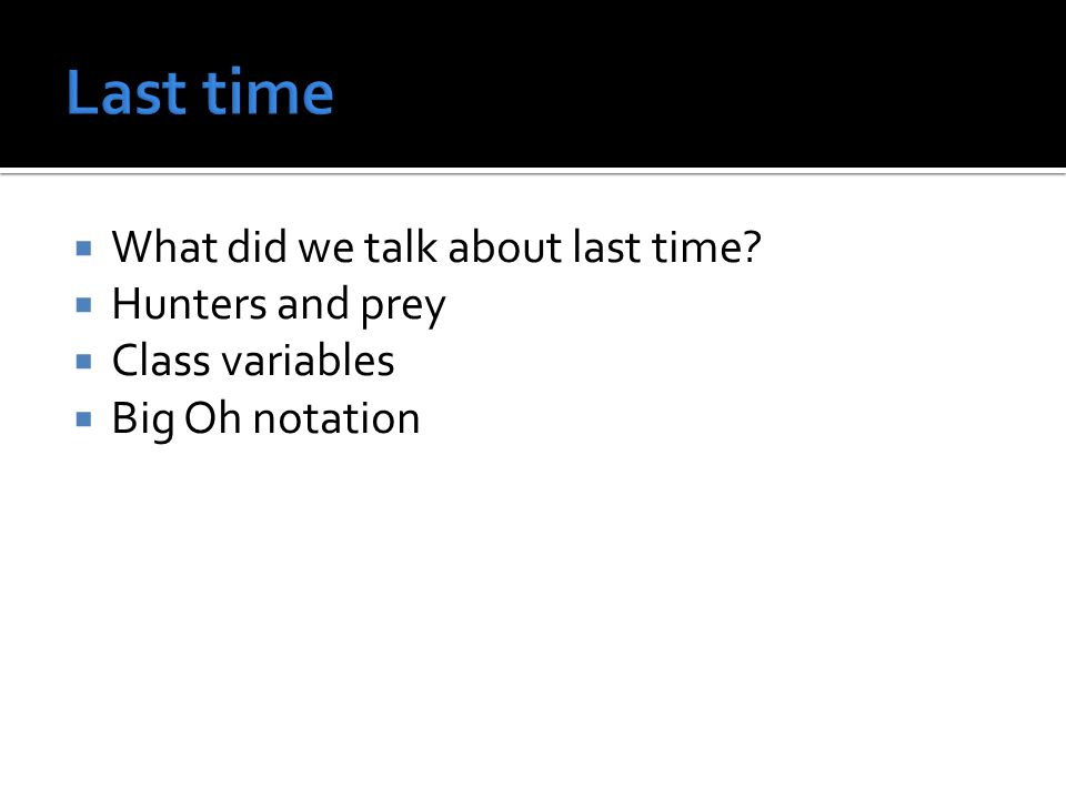  What did we talk about last time?  Hunters and prey  Class variables  Big Oh notation