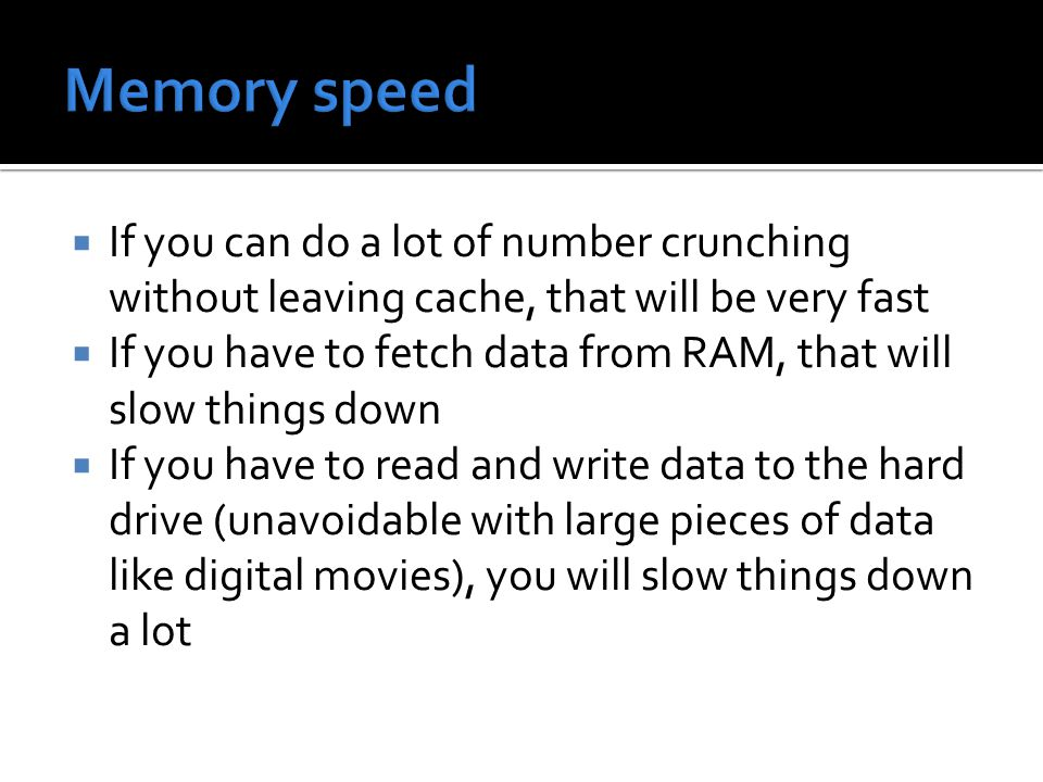  If you can do a lot of number crunching without leaving cache, that will be very fast  If you have to fetch data from RAM, that will slow things down  If you have to read and write data to the hard drive (unavoidable with large pieces of data like digital movies), you will slow things down a lot