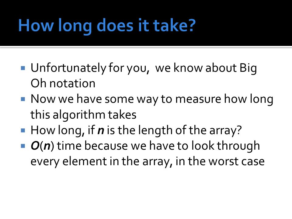  Unfortunately for you, we know about Big Oh notation  Now we have some way to measure how long this algorithm takes  How long, if n is the length of the array.