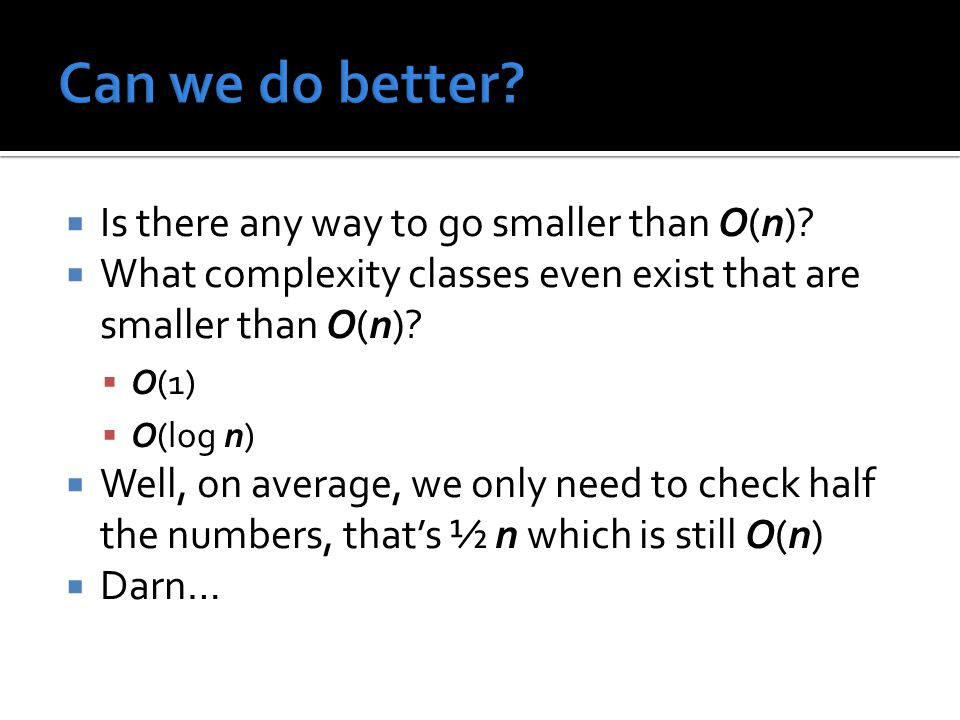  Is there any way to go smaller than O(n)?  What complexity classes even exist that are smaller than O(n)?  O(1)  O(log n)  Well, on average, we
