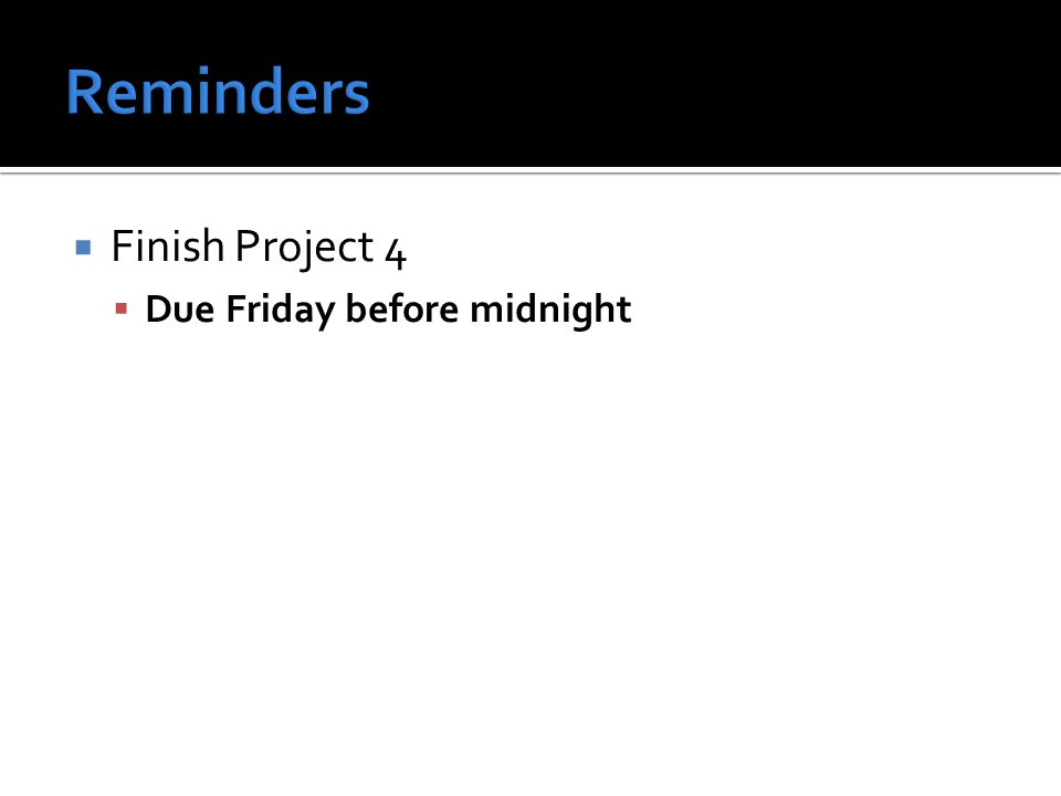  Finish Project 4  Due Friday before midnight