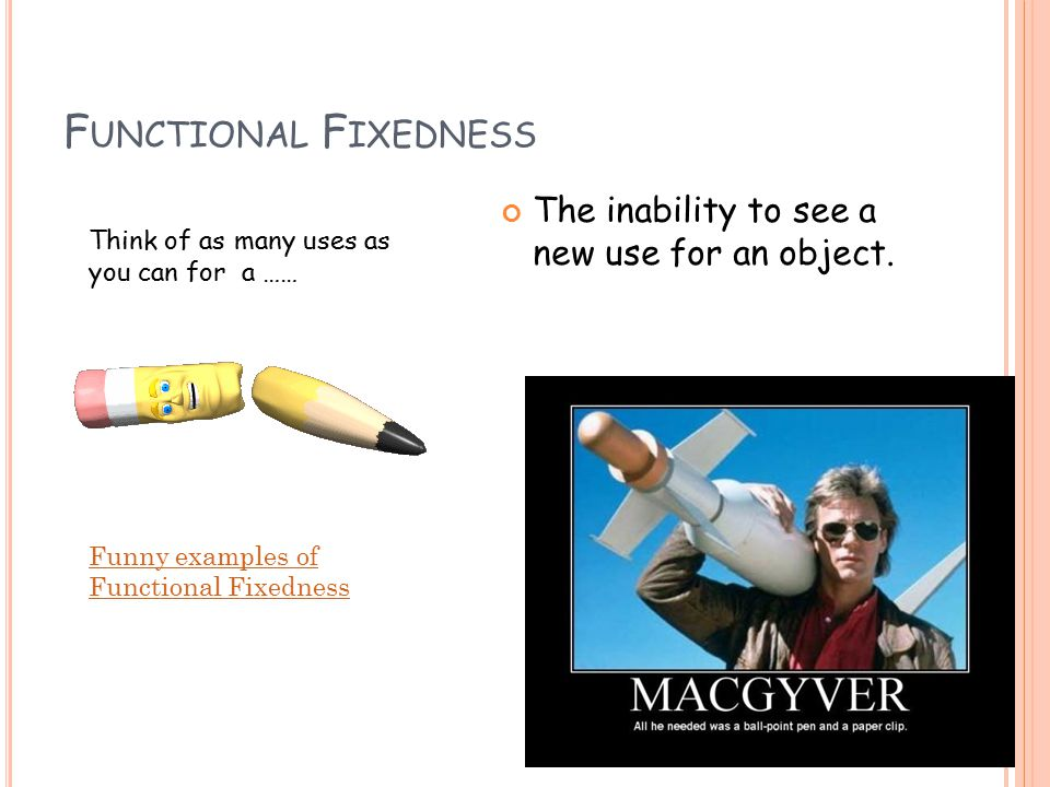 F UNCTIONAL F IXEDNESS The inability to see a new use for an object.