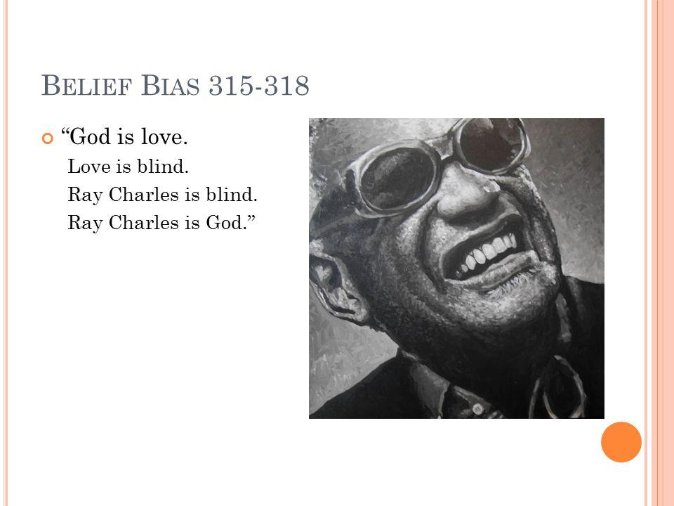 B ELIEF B IAS 315-318 God is love. Love is blind. Ray Charles is blind. Ray Charles is God.