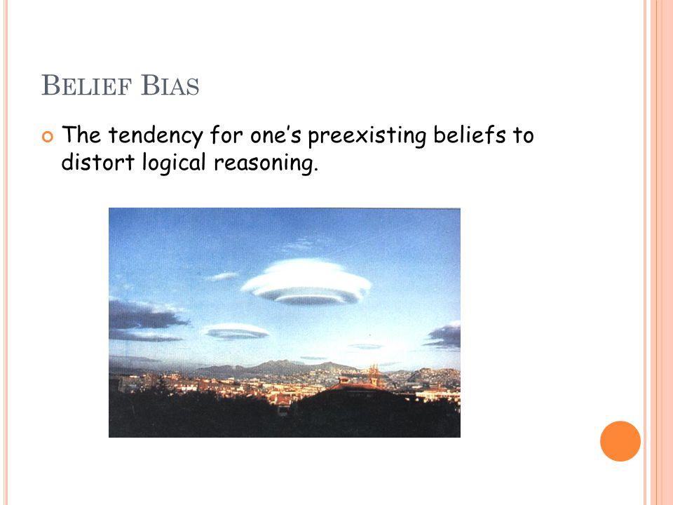 B ELIEF B IAS The tendency for one's preexisting beliefs to distort logical reasoning.