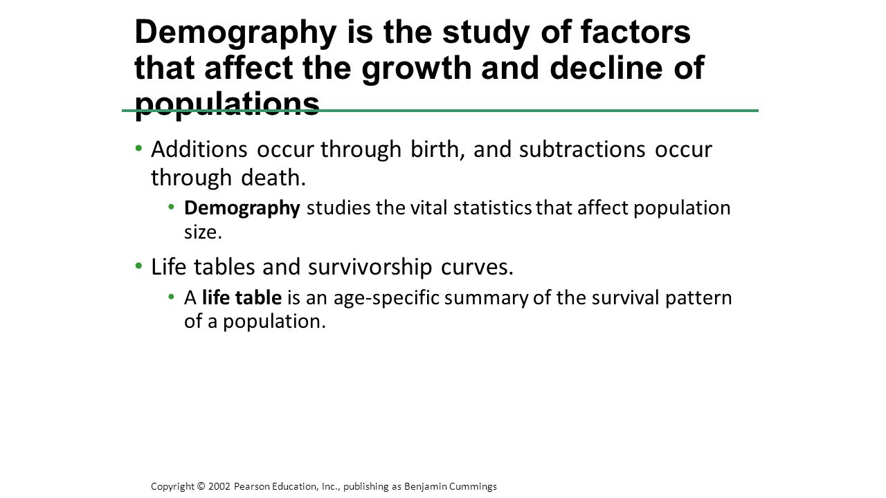 Additions occur through birth, and subtractions occur through death. Demography studies the vital statistics that affect population size. Life tables
