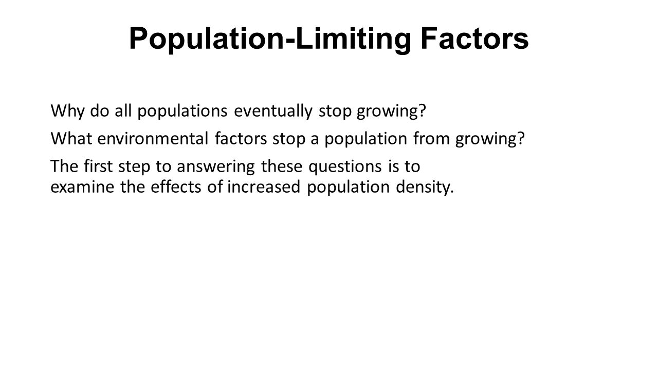 Population-Limiting Factors Why do all populations eventually stop growing? What environmental factors stop a population from growing? The first step