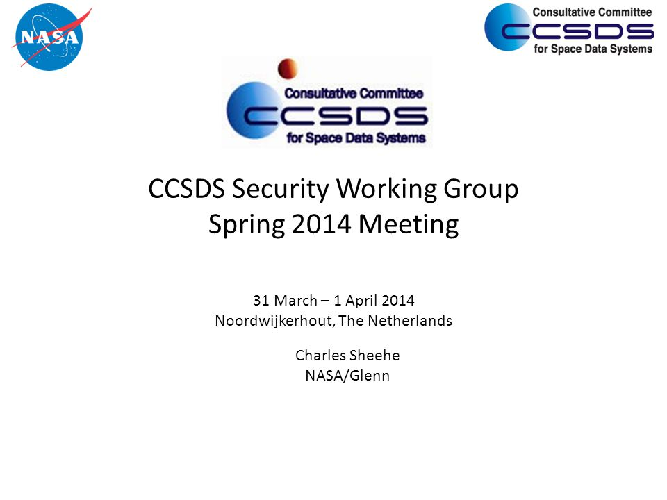 CCSDS Security Working Group Spring 2014 Meeting 31 March – 1 April 2014 Noordwijkerhout, The Netherlands Charles Sheehe NASA/Glenn