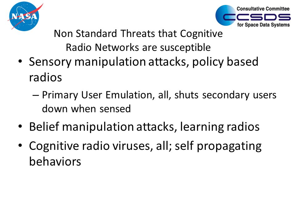 Non Standard Threats that Cognitive Radio Networks are susceptible Sensory manipulation attacks, policy based radios – Primary User Emulation, all, shuts secondary users down when sensed Belief manipulation attacks, learning radios Cognitive radio viruses, all; self propagating behaviors