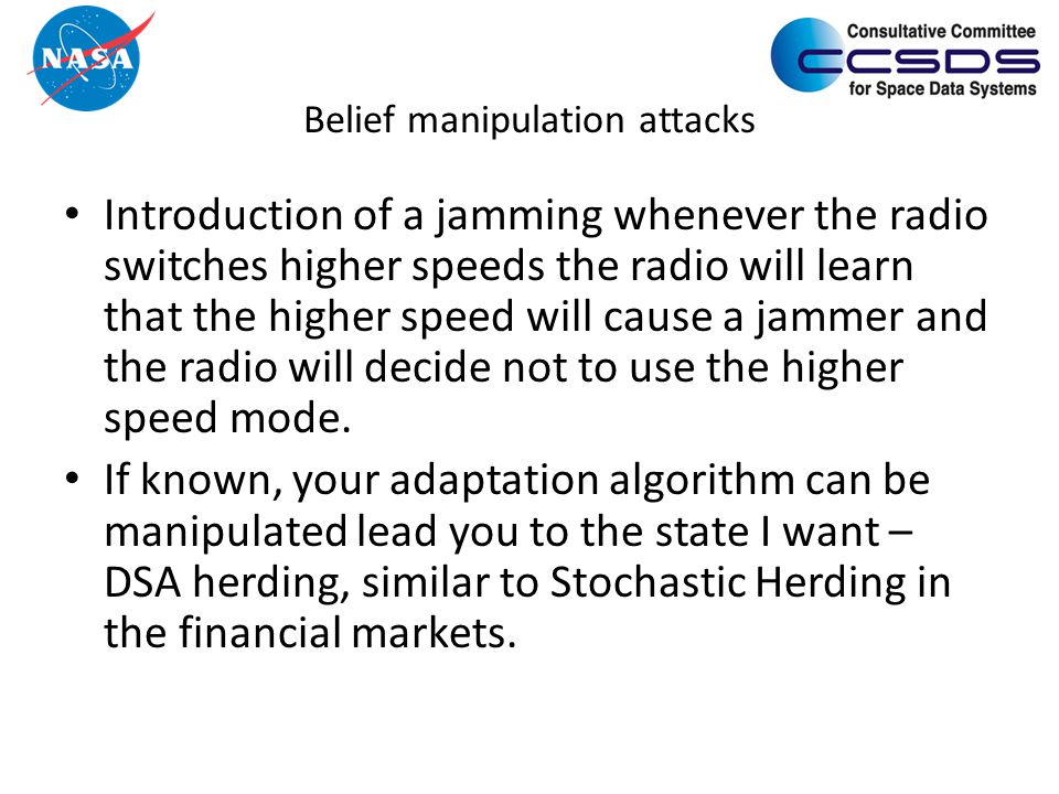 Belief manipulation attacks Introduction of a jamming whenever the radio switches higher speeds the radio will learn that the higher speed will cause a jammer and the radio will decide not to use the higher speed mode.