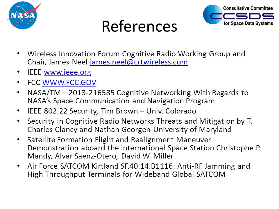References Wireless Innovation Forum Cognitive Radio Working Group and Chair, James Neel james.neel@crtwireless.comjames.neel@crtwireless.com IEEE www.ieee.orgwww.ieee.org FCC WWW.FCC.GOVWWW.FCC.GOV NASA/TM—2013-216585 Cognitive Networking With Regards to NASA's Space Communication and Navigation Program IEEE 802.22 Security, Tim Brown – Univ.