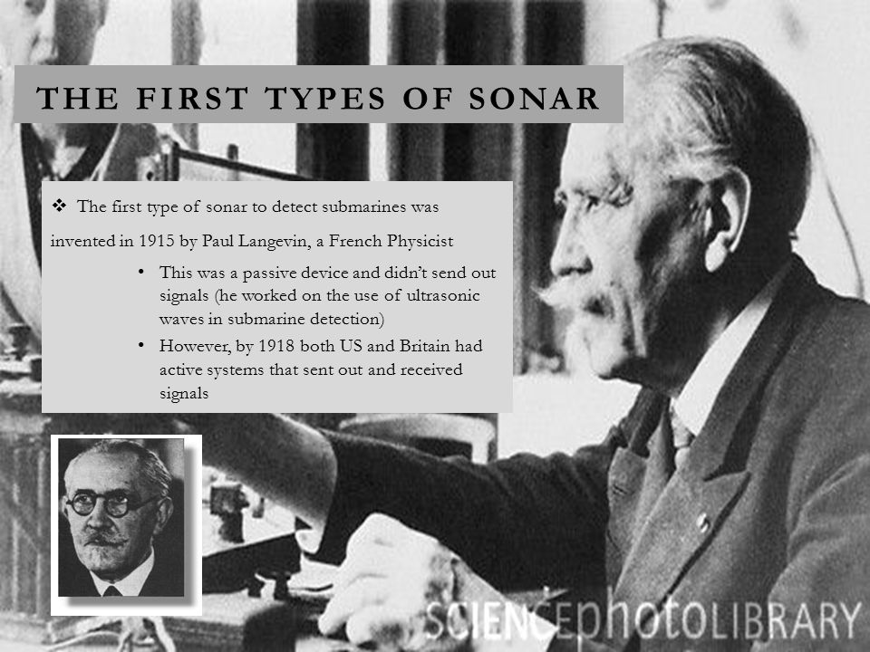 THE FIRST TYPES OF SONAR  The first type of sonar to detect submarines was invented in 1915 by Paul Langevin, a French Physicist This was a passive device and didn't send out signals (he worked on the use of ultrasonic waves in submarine detection) However, by 1918 both US and Britain had active systems that sent out and received signals