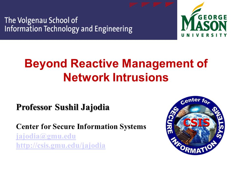 Beyond Reactive Management of Network Intrusions Professor Sushil Jajodia Professor Sushil Jajodia Center for Secure Information Systems jajodia@gmu.edu http://csis.gmu.edu/jajodia jajodia@gmu.edu http://csis.gmu.edu/jajodia