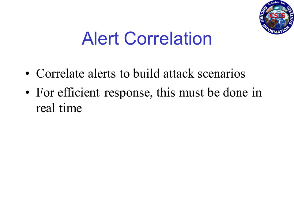 Alert Correlation Correlate alerts to build attack scenarios For efficient response, this must be done in real time