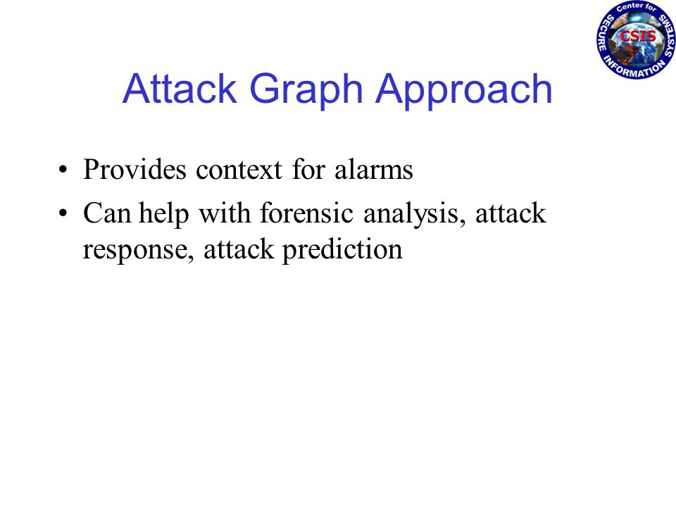 Attack Graph Approach Provides context for alarms Can help with forensic analysis, attack response, attack prediction
