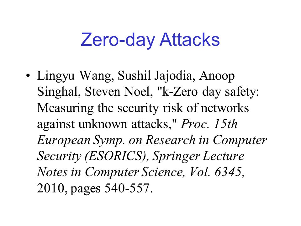 Zero-day Attacks Lingyu Wang, Sushil Jajodia, Anoop Singhal, Steven Noel, k-Zero day safety: Measuring the security risk of networks against unknown attacks, Proc.