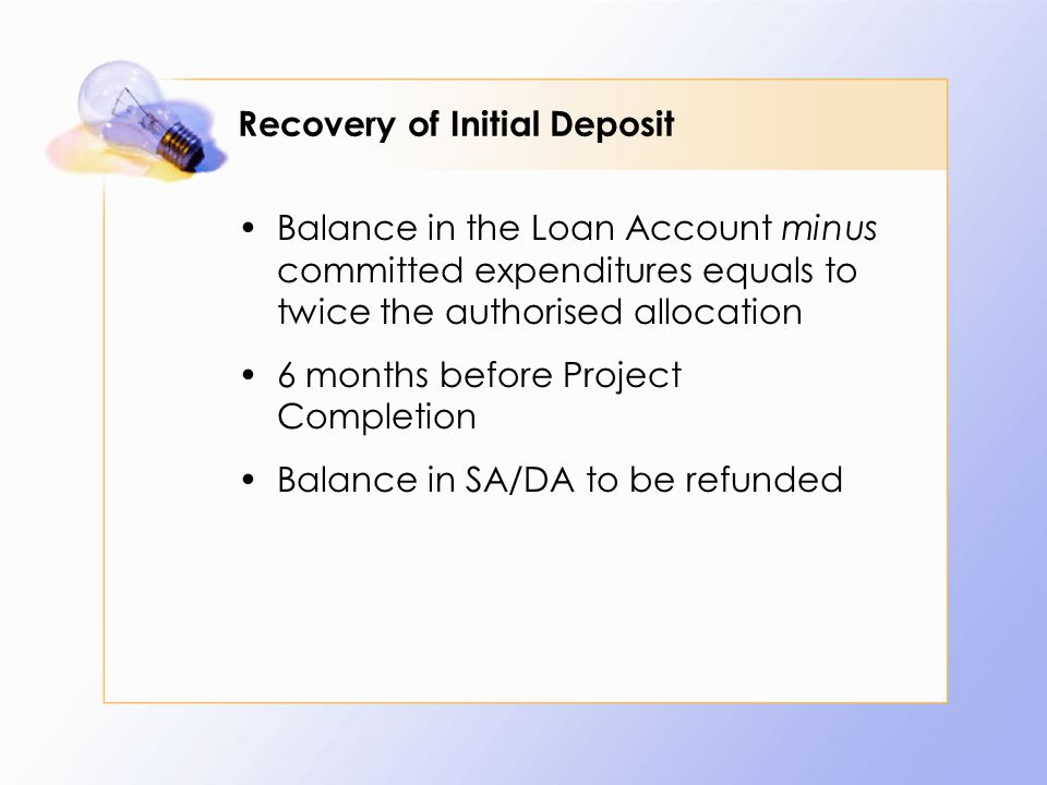 Recovery of Initial Deposit Balance in the Loan Account minus committed expenditures equals to twice the authorised allocation 6 months before Project Completion Balance in SA/DA to be refunded