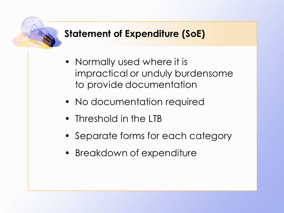Statement of Expenditure (SoE) Normally used where it is impractical or unduly burdensome to provide documentation No documentation required Threshold in the LTB Separate forms for each category Breakdown of expenditure
