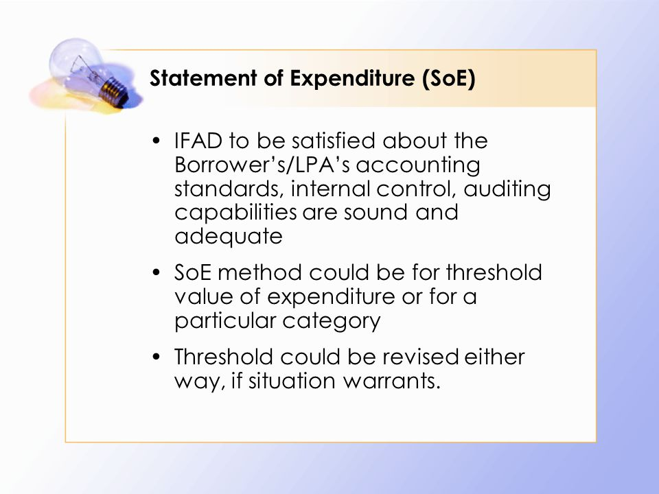 Statement of Expenditure (SoE) IFAD to be satisfied about the Borrower's/LPA's accounting standards, internal control, auditing capabilities are sound and adequate SoE method could be for threshold value of expenditure or for a particular category Threshold could be revised either way, if situation warrants.
