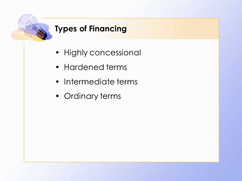 Types of Financing Highly concessional Hardened terms Intermediate terms Ordinary terms