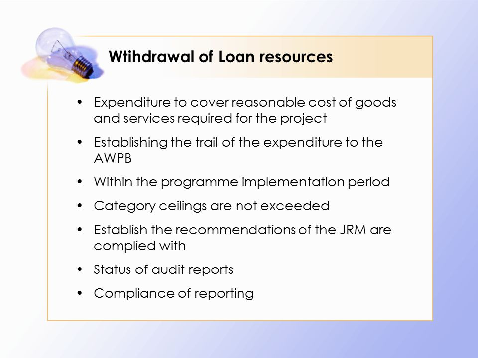 Wtihdrawal of Loan resources Expenditure to cover reasonable cost of goods and services required for the project Establishing the trail of the expenditure to the AWPB Within the programme implementation period Category ceilings are not exceeded Establish the recommendations of the JRM are complied with Status of audit reports Compliance of reporting