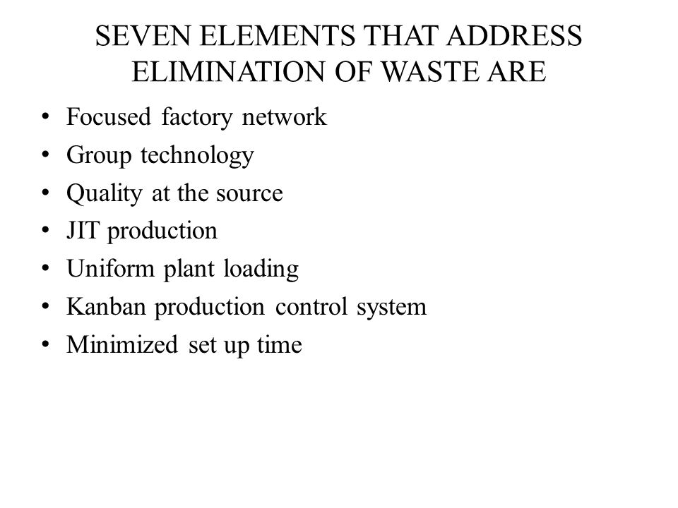 SEVEN ELEMENTS THAT ADDRESS ELIMINATION OF WASTE ARE Focused factory network Group technology Quality at the source JIT production Uniform plant loading Kanban production control system Minimized set up time