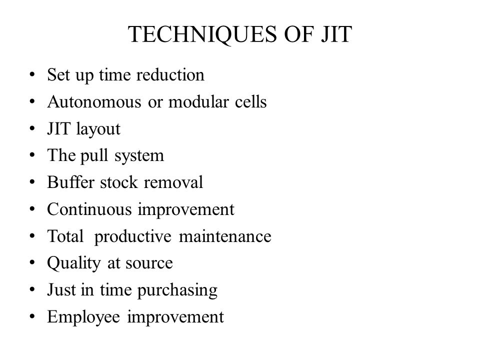 TECHNIQUES OF JIT Set up time reduction Autonomous or modular cells JIT layout The pull system Buffer stock removal Continuous improvement Total productive maintenance Quality at source Just in time purchasing Employee improvement
