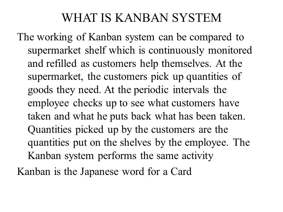 WHAT IS KANBAN SYSTEM The working of Kanban system can be compared to supermarket shelf which is continuously monitored and refilled as customers help themselves.