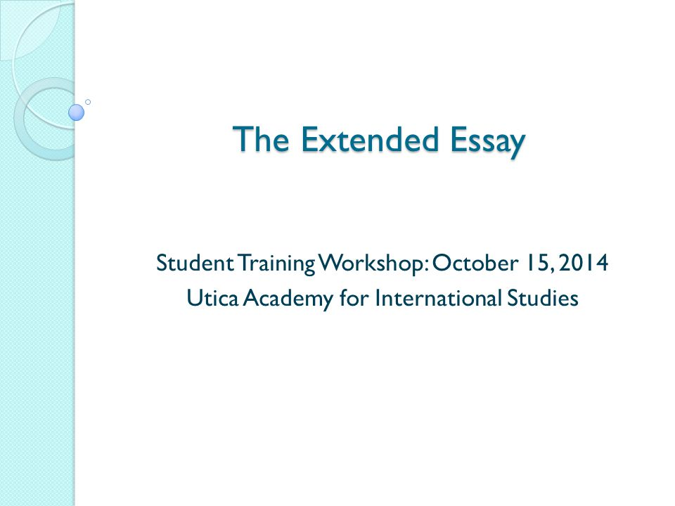 The Extended Essay Student Training Workshop: October 15, 2014 Utica Academy for International Studies