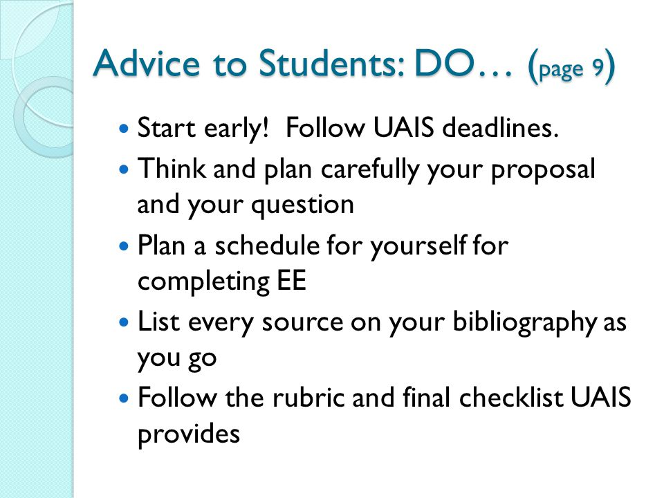 Advice to Students: DO… ( page 9 ) Start early! Follow UAIS deadlines. Think and plan carefully your proposal and your question Plan a schedule for yo