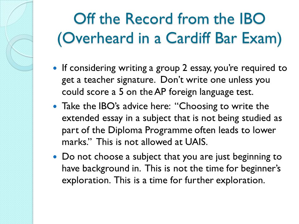 Off the Record from the IBO (Overheard in a Cardiff Bar Exam) If considering writing a group 2 essay, you're required to get a teacher signature. Don'