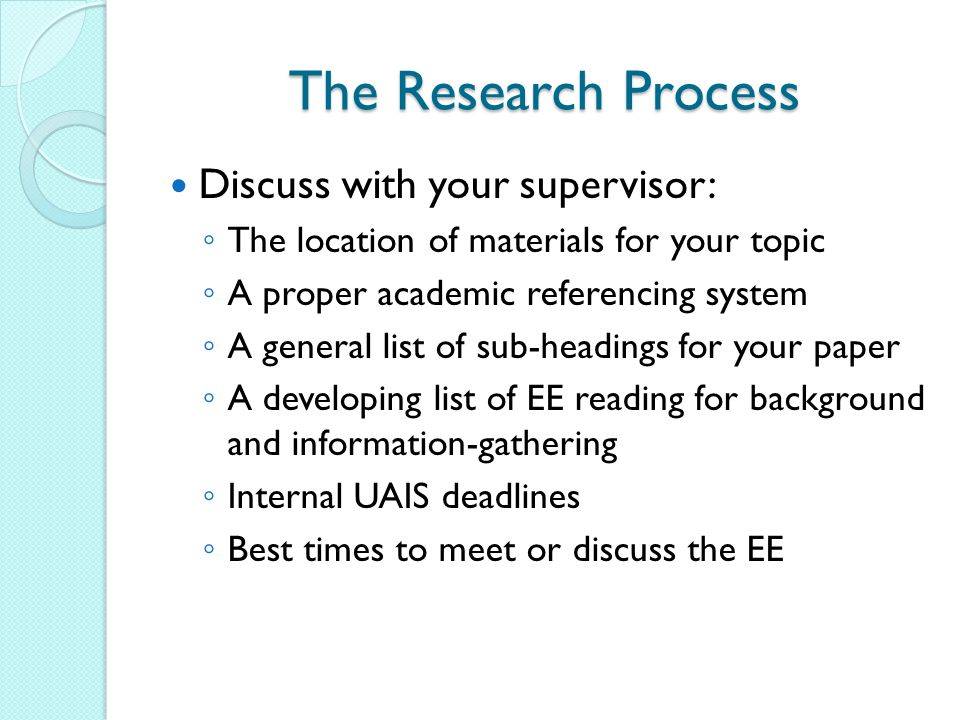 The Research Process Discuss with your supervisor: ◦ The location of materials for your topic ◦ A proper academic referencing system ◦ A general list