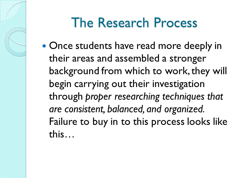 The Research Process Once students have read more deeply in their areas and assembled a stronger background from which to work, they will begin carryi