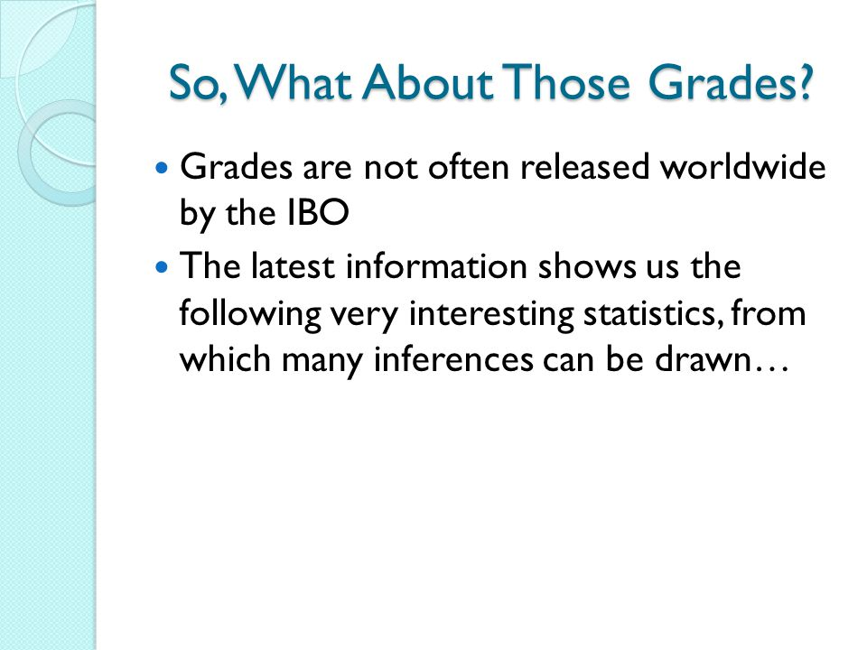So, What About Those Grades? Grades are not often released worldwide by the IBO The latest information shows us the following very interesting statist