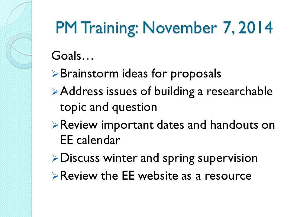PM Training: November 7, 2014 Goals…  Brainstorm ideas for proposals  Address issues of building a researchable topic and question  Review importan