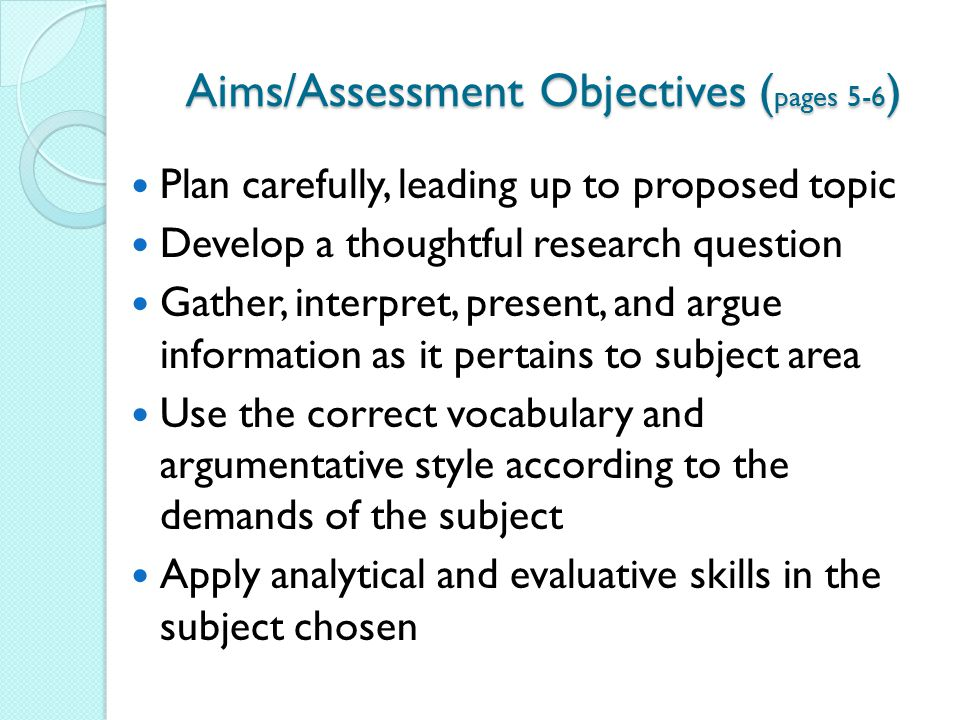 Aims/Assessment Objectives ( pages 5-6 ) Plan carefully, leading up to proposed topic Develop a thoughtful research question Gather, interpret, presen