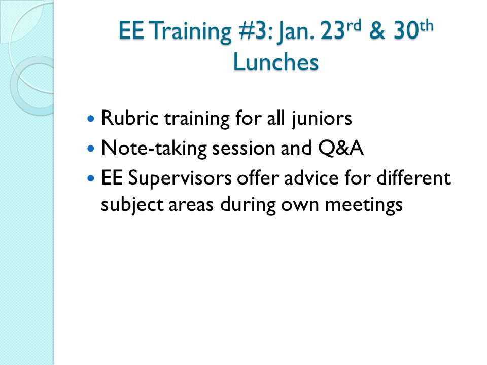 EE Training #3: Jan. 23 rd & 30 th Lunches Rubric training for all juniors Note-taking session and Q&A EE Supervisors offer advice for different subje