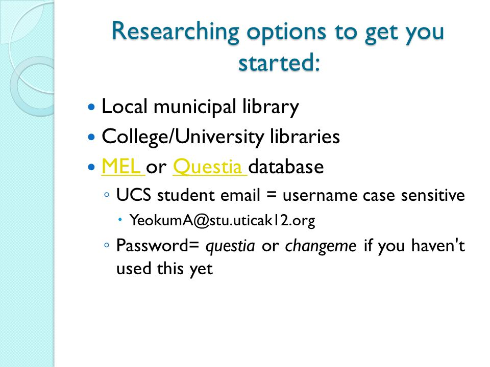 Researching options to get you started: Local municipal library College/University libraries MEL or Questia database MEL Questia ◦ UCS student email =