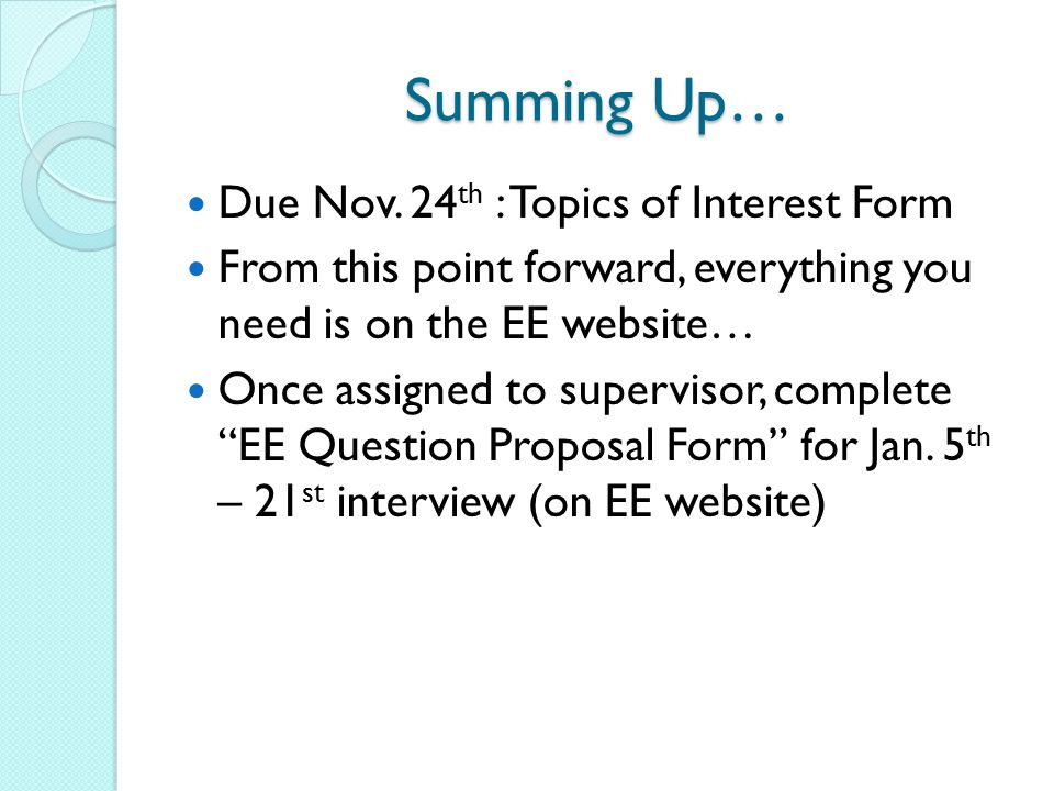 Summing Up… Due Nov. 24 th : Topics of Interest Form From this point forward, everything you need is on the EE website… Once assigned to supervisor, c