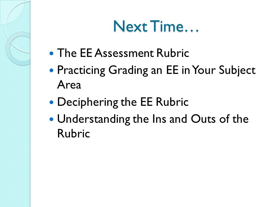 Next Time… The EE Assessment Rubric Practicing Grading an EE in Your Subject Area Deciphering the EE Rubric Understanding the Ins and Outs of the Rubr