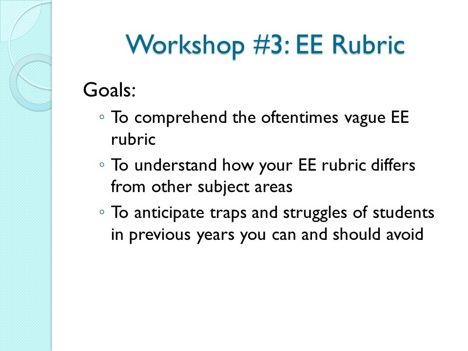 Workshop #3: EE Rubric Goals: ◦ To comprehend the oftentimes vague EE rubric ◦ To understand how your EE rubric differs from other subject areas ◦ To