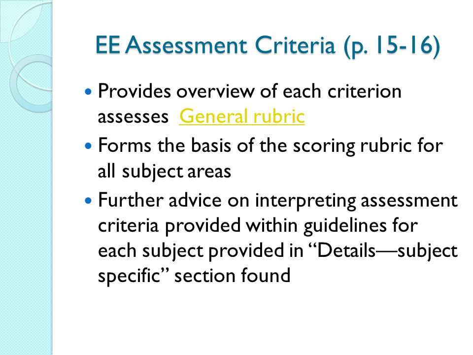 EE Assessment Criteria (p. 15-16) Provides overview of each criterion assesses General rubricGeneral rubric Forms the basis of the scoring rubric for