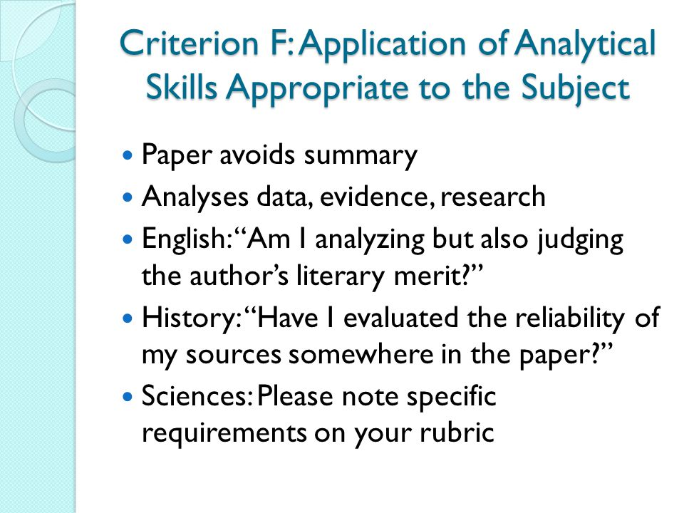 "Criterion F: Application of Analytical Skills Appropriate to the Subject Paper avoids summary Analyses data, evidence, research English: ""Am I analyzi"