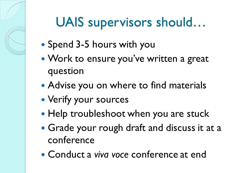 UAIS supervisors should… Spend 3-5 hours with you Work to ensure you've written a great question Advise you on where to find materials Verify your sou