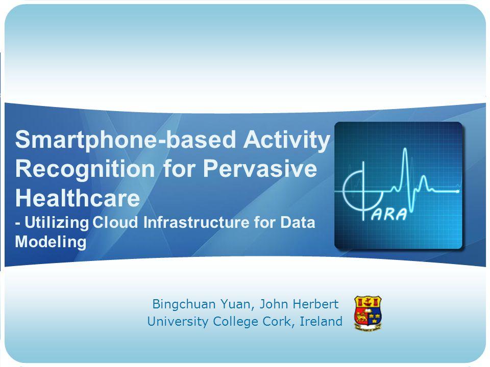 Smartphone-based Activity Recognition for Pervasive Healthcare - Utilizing Cloud Infrastructure for Data Modeling Bingchuan Yuan, John Herbert University College Cork, Ireland