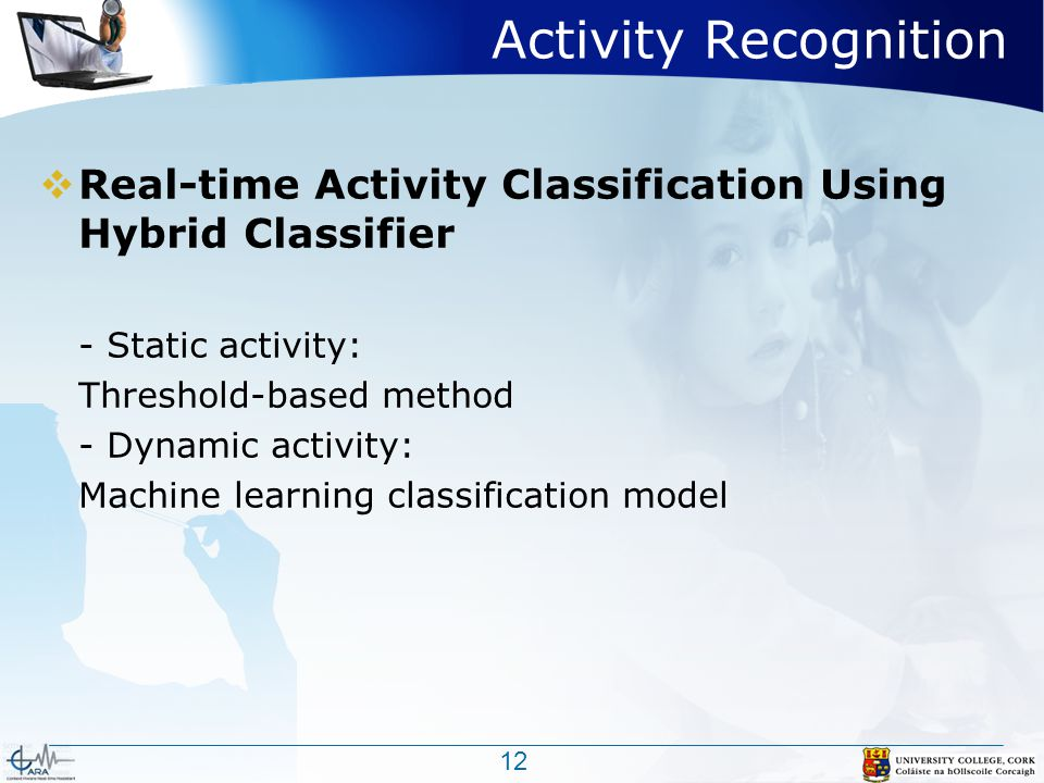 Activity Recognition  Real-time Activity Classification Using Hybrid Classifier - Static activity: Threshold-based method - Dynamic activity: Machine learning classification model 12